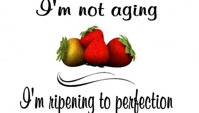 I'm not aging, I'm ripening to perfection